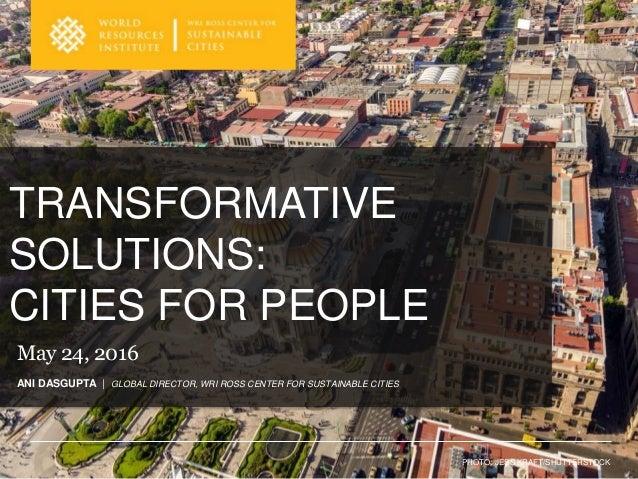 TRANSFORMATIVE SOLUTIONS: CITIES FOR PEOPLE PHOTO: JESS KRAFT/SHUTTERSTOCK ANI DASGUPTA | GLOBAL DIRECTOR, WRI ROSS CENTER...