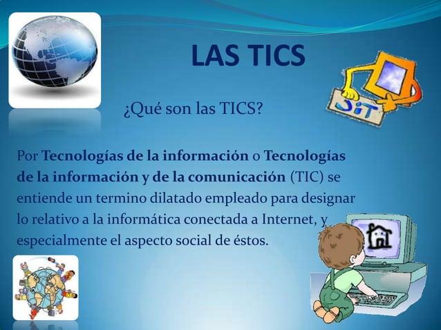 LAS TICS                ¿Qué son las TICS?Por Tecnologías de la información o Tecnologíasde la información y de la comunic...