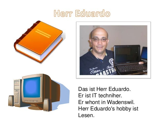 Das ist Herr Eduardo. Er ist IT techniher. Er whont in Wadenswil. Herr Eduardo's hobby ist Lesen.