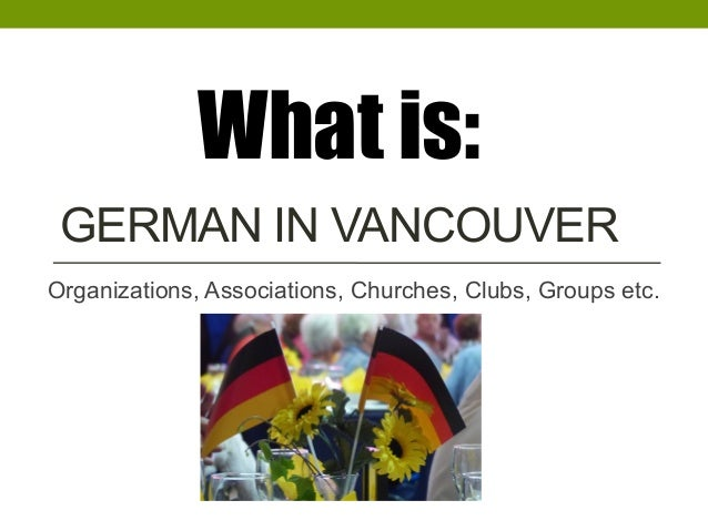 GERMAN IN VANCOUVER Organizations, Associations, Churches, Clubs, Groups etc. What is: