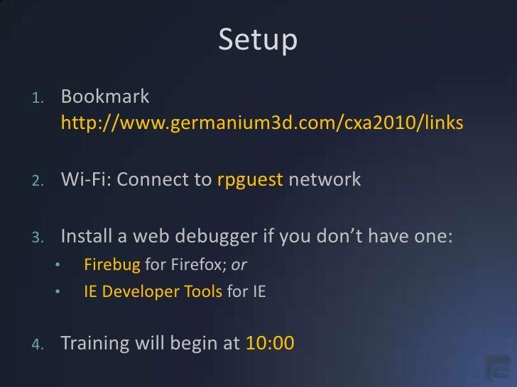 Setup<br />Bookmarkhttp://www.germanium3d.com/cxa2010/links<br />Wi-Fi: Connect to rpguest network<br />Install a web debu...