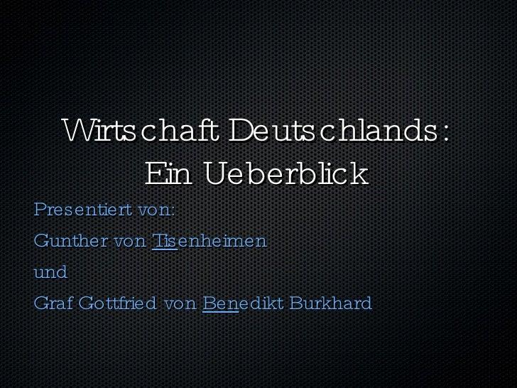 Wirtschaft Deutschlands: Ein Ueberblick <ul><li>Presentiert von: </li></ul><ul><li>Gunther von  Tis enheimen </li></ul><ul...
