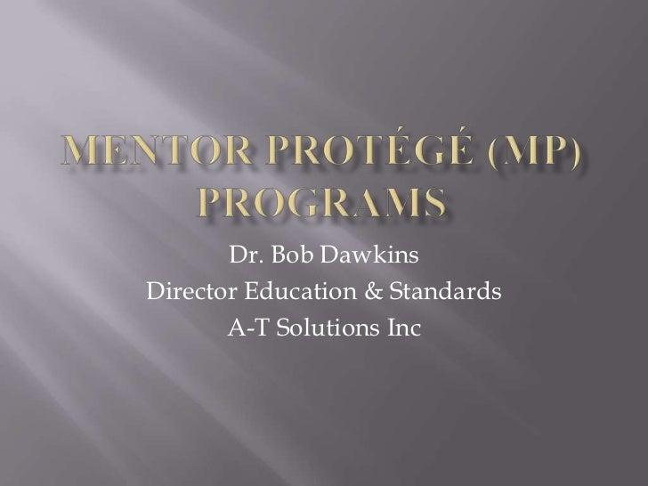 Mentor Protégé (MP) Programs <br />Dr. Bob Dawkins<br />Director Education & Standards<br />A-T Solutions Inc<br />