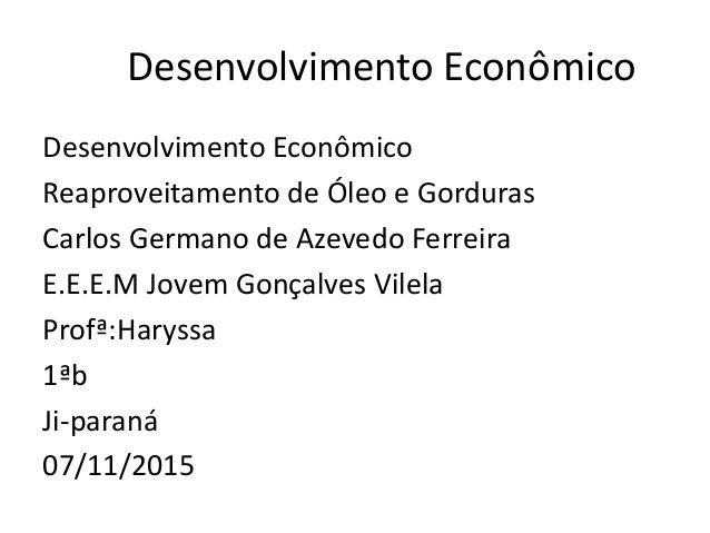 Desenvolvimento Econômico Desenvolvimento Econômico Reaproveitamento de Óleo e Gorduras Carlos Germano de Azevedo Ferreira...