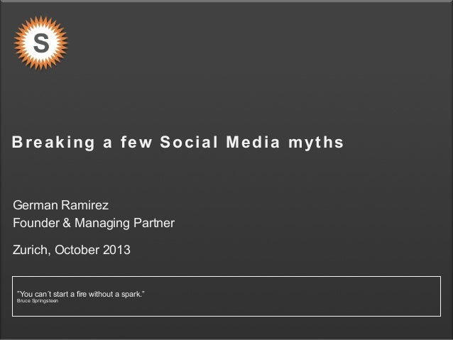 "Breaking a few Social Media myths  German Ramirez Founder & Managing Partner Zurich, October 2013  ""You can´t start a fire..."