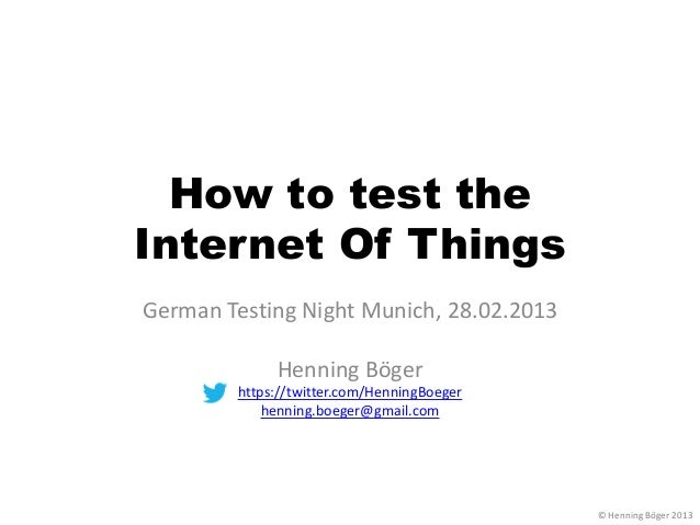 How to test theInternet Of ThingsGerman Testing Night Munich, 28.02.2013             Henning Böger        https://twitter....