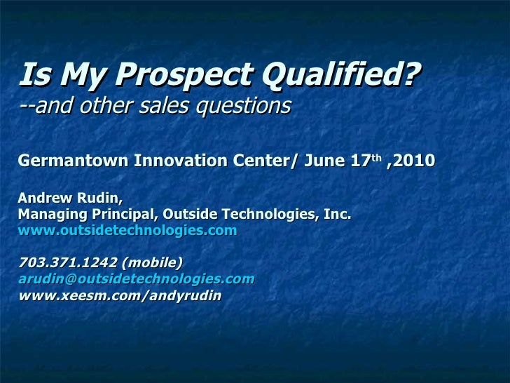 Is My Prospect Qualified? --and other sales questions  Germantown Innovation Center/ June 17 th  ,2010 Andrew Rudin, Manag...