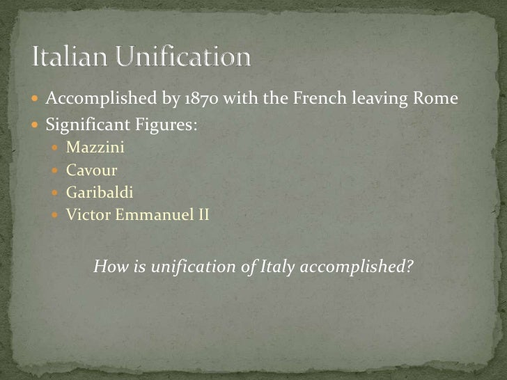 Accomplished by 1870 with the French leaving Rome<br />Significant Figures: <br />Mazzini<br />Cavour<br />Garibaldi<br />...