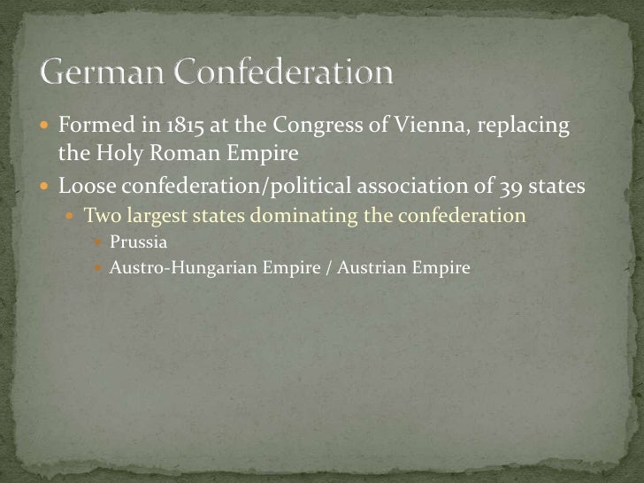 Formed in 1815 at the Congress of Vienna, replacing the Holy Roman Empire<br />Loose confederation/political association o...