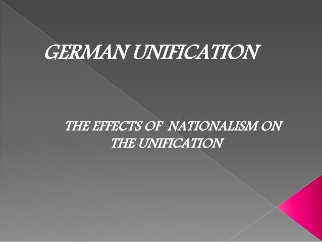 GERMAN UNIFICATION THE EFFECTS OF NATIONALISM ON THE UNIFICATION