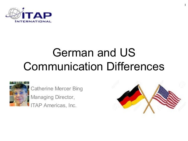 German and US Communication Differences 1 Catherine Mercer Bing Managing Director, ITAP Americas, Inc.