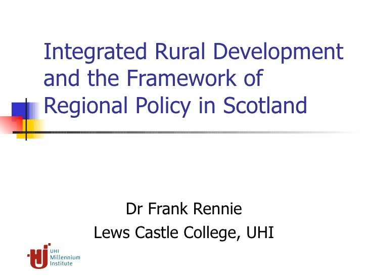 Integrated Rural Development and the Framework of Regional Policy in Scotland Dr Frank Rennie Lews Castle College, UHI