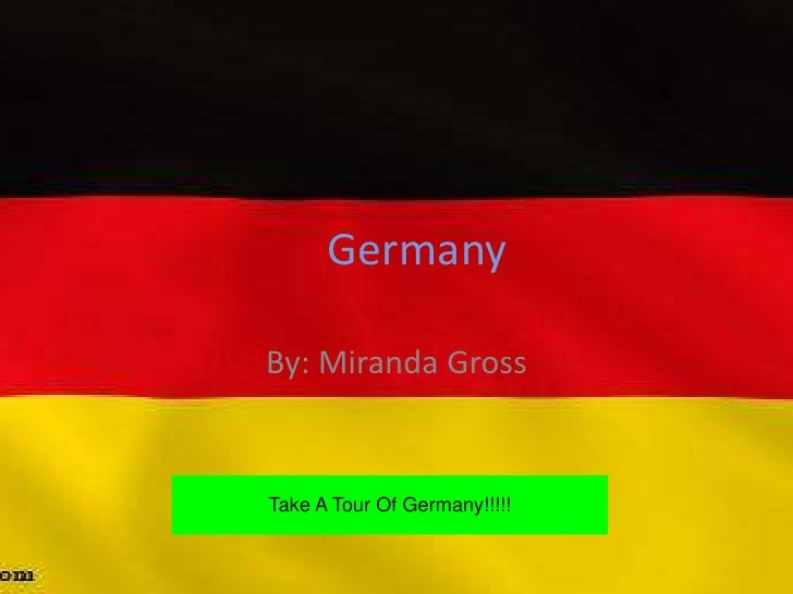 Germany  By: Miranda Gross   Take A Tour Of Germany!!!!!