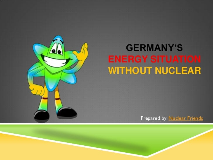 GERMANY'SENERGY SITUATIONWITHOUT NUCLEAR     Prepared by: Nuclear Friends