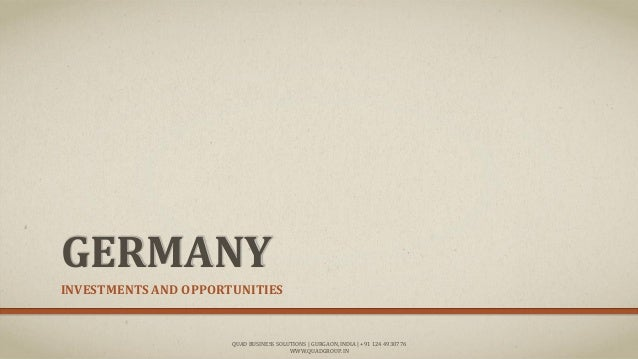 GERMANY INVESTMENTS AND OPPORTUNITIES QUAD BUSINESS SOLUTIONS | GURGAON, INDIA | +91 124 4930776 WWW.QUADGROUP.IN