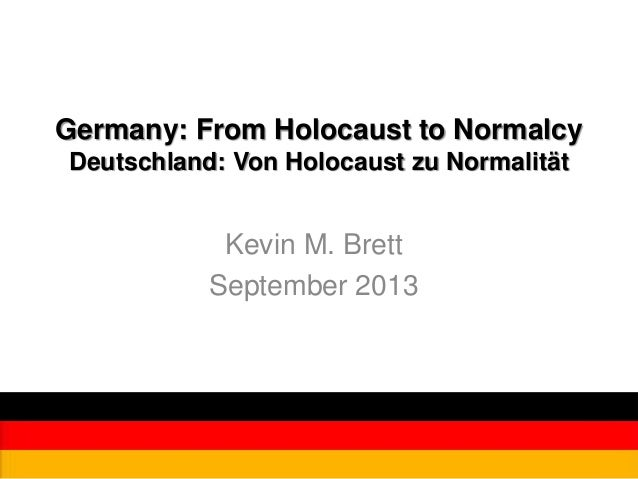 Germany: From Holocaust to Normalcy Deutschland: Von Holocaust zu Normalität Kevin M. Brett September 2013