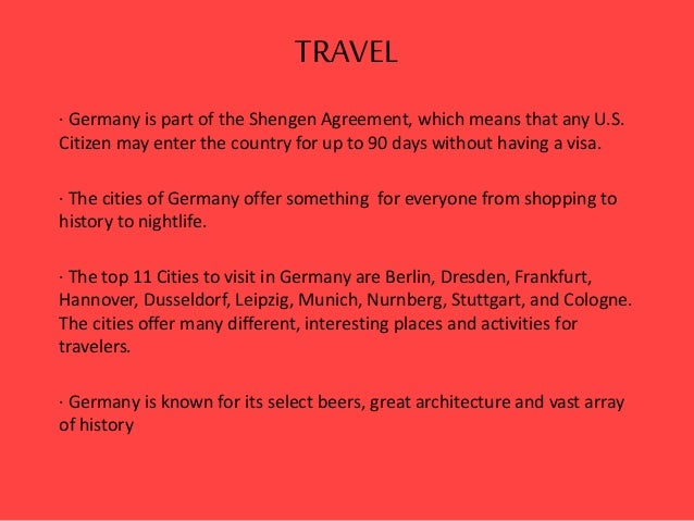 TRAVEL · Germany is part of the Shengen Agreement, which means that any U.S. Citizen may enter the country for up to 90 da...