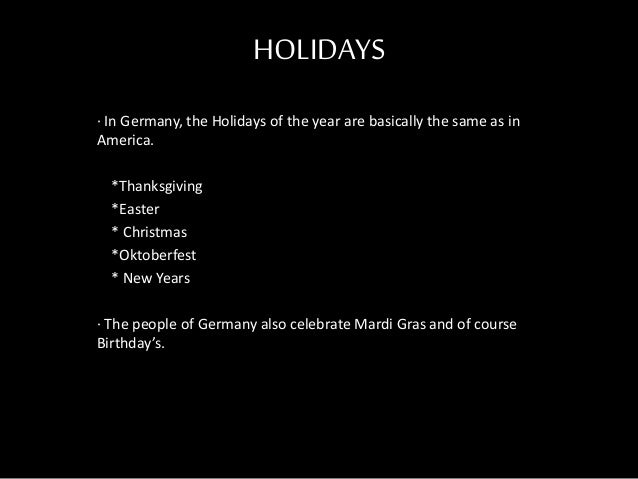 HOLIDAYS · In Germany, the Holidays of the year are basically the same as in America. *Thanksgiving *Easter * Christmas *O...