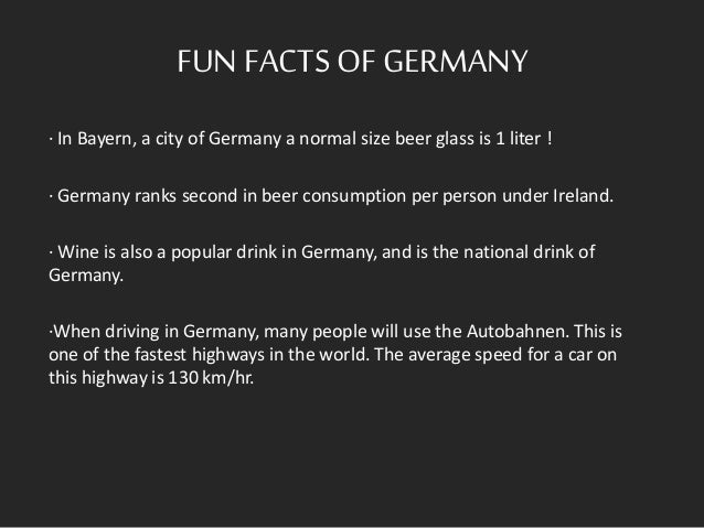FUN FACTSOF GERMANY · In Bayern, a city of Germany a normal size beer glass is 1 liter ! · Germany ranks second in beer co...