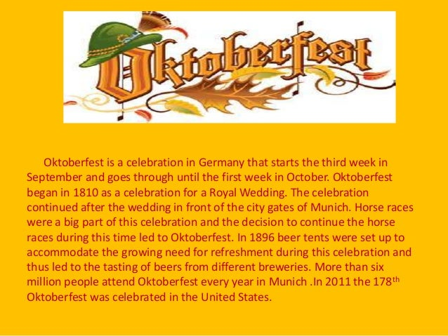 Oktoberfest is a celebration in Germany that starts the third week in September and goes through until the first week in O...