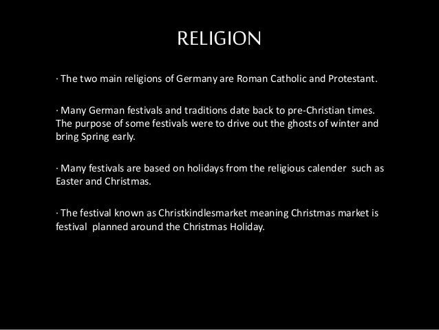 RELIGION · The two main religions of Germany are Roman Catholic and Protestant. · Many German festivals and traditions dat...