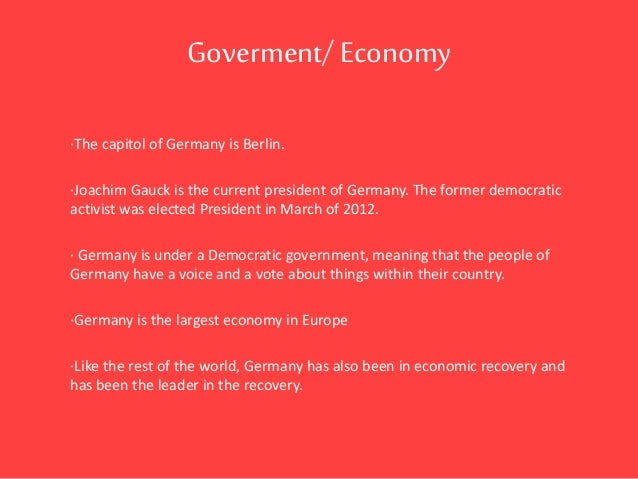 Goverment/Economy ·The capitol of Germany is Berlin. ·Joachim Gauck is the current president of Germany. The former democr...
