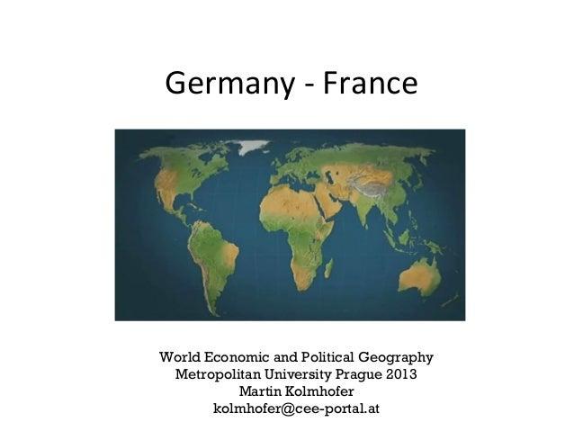 Germany - France World Economic and Political Geography Metropolitan University Prague 2013 Martin Kolmhofer kolmhofer@cee...
