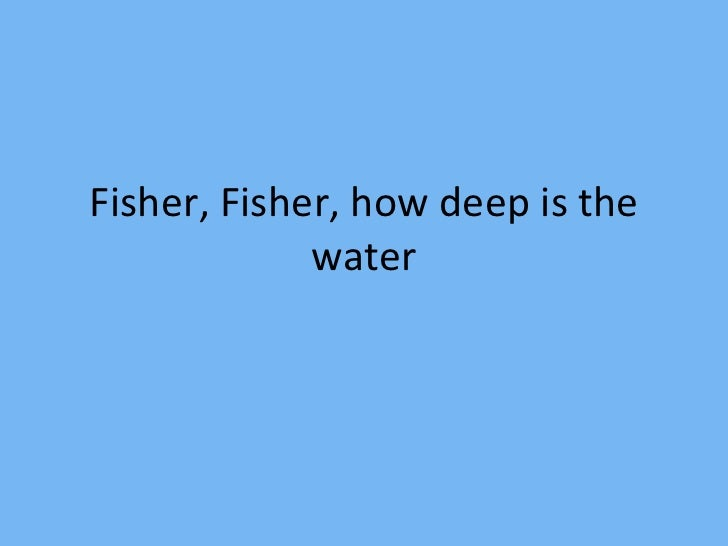 Fisher, Fisher, how deep is the water