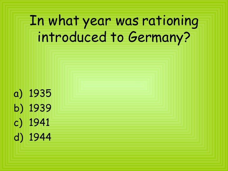 In what year was rationing introduced to Germany? <ul><li>1935 </li></ul><ul><li>1939 </li></ul><ul><li>1941 </li></ul><ul...