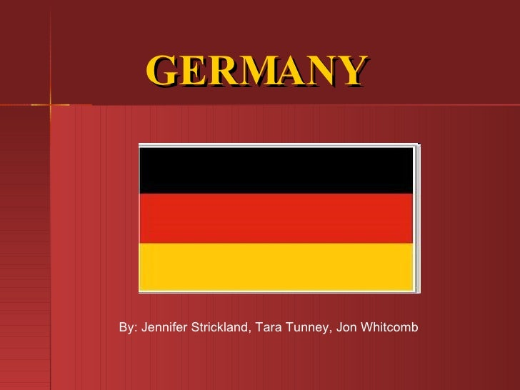 GERMANY By: Jennifer Strickland, Tara Tunney, Jon Whitcomb