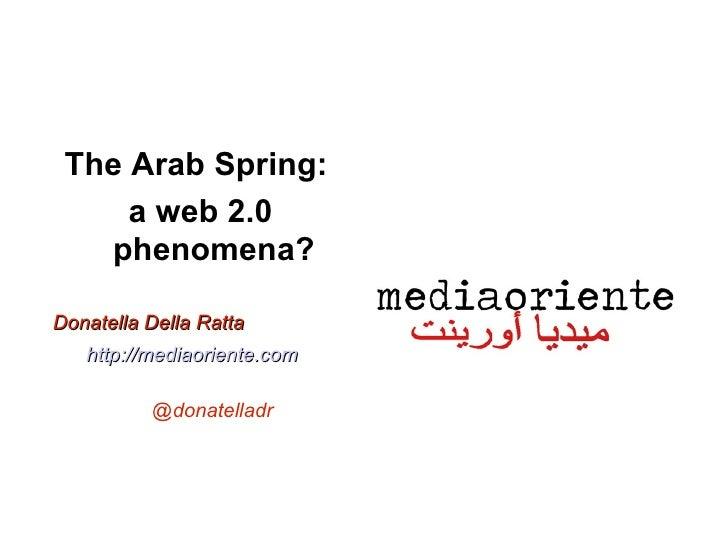 The Arab Spring:     a web 2.0   phenomena?Donatella Della Ratta   http://mediaoriente.com          @donatelladr