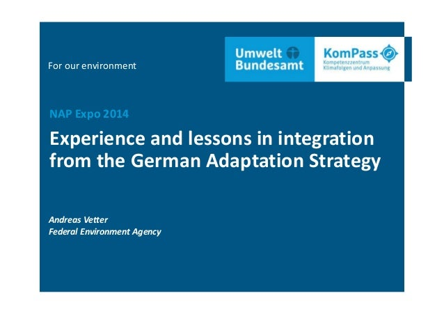 For our environment Experience and lessons in integration  from the German Adaptation Strategy NAP Expo 2014 Andreas Vette...