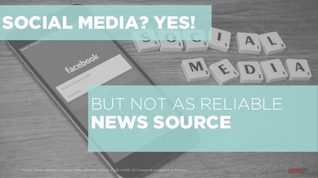 SOCIAL MEDIA? YES! BUT NOT AS RELIABLE NEWS SOURCE Source: Survey powered by Havas Media Solutions, wave 6: 27.-29.4.2020,...