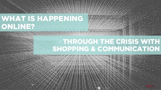 WHAT IS HAPPENING ONLINE? THROUGH THE CRISIS WITH SHOPPING & COMMUNICATION