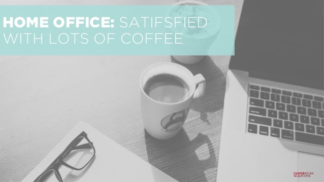 HOME OFFICE: SATIFSFIED WITH LOTS OF COFFEE