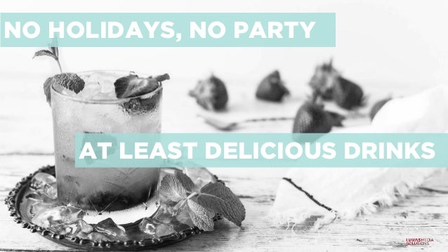 NO HOLIDAYS, NO PARTY AT LEAST DELICIOUS DRINKS