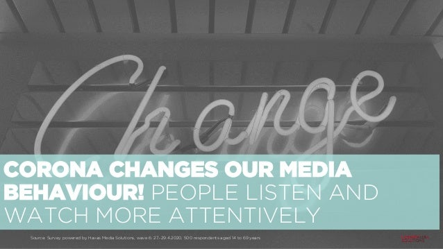 CORONA CHANGES OUR MEDIA BEHAVIOUR! PEOPLE LISTEN AND WATCH MORE ATTENTIVELY Source: Survey powered by Havas Media Solutio...