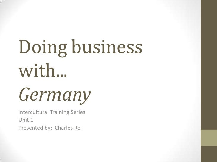 Doing businesswith...GermanyIntercultural Training SeriesUnit 1Presented by: Charles Rei