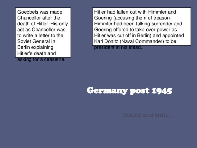 Divided and stuff... Goebbels was made Chancellor after the death of Hitler. His only act as Chancellor was to write a let...