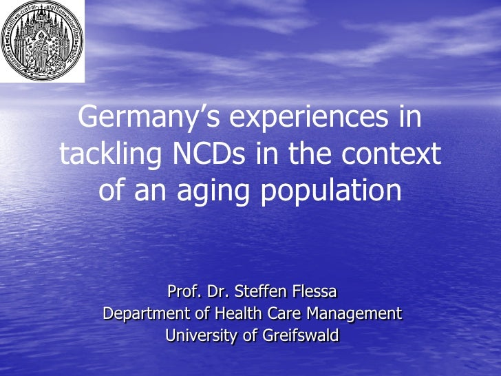 Germany's experiences intackling NCDs in the context   of an aging population          Prof. Dr. Steffen Flessa   Departme...