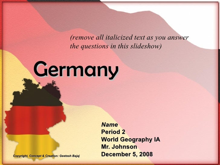 Germany Name Period 2 World Geography IA Mr. Johnson December 5, 2008 (remove all italicized text as you answer the questi...