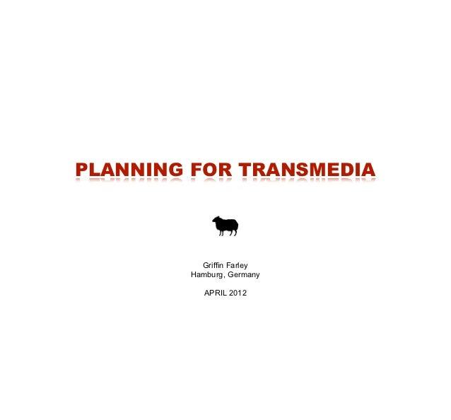 PLANNING FOR TRANSMEDIA          Griffin Farley        Hamburg, Germany           APRIL 2012