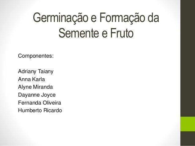 Germinação e Formação da  Semente e Fruto  Componentes:  Adriany Taiany  Anna Karla  Alyne Miranda  Dayanne Joyce  Fernand...
