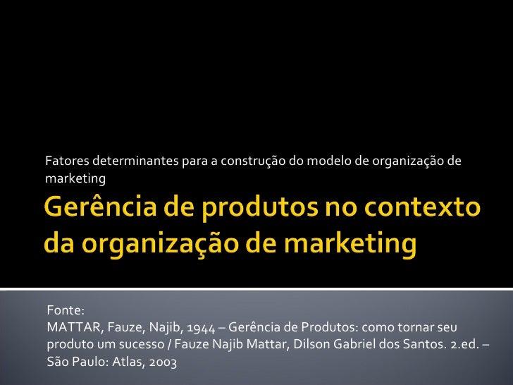Fatores determinantes para a construção do modelo de organização de marketing Fonte:  MATTAR, Fauze, Najib, 1944 – Gerênci...