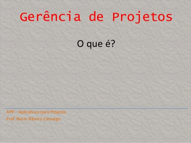 Gerência de Projetos O que é?  APP – Aplicativos para Projetos Prof. Ronie Ribeiro Camargo