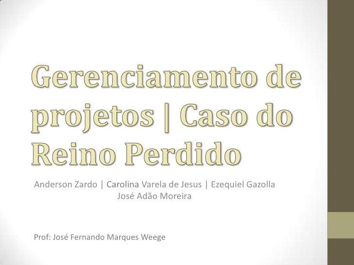 Gerenciamento de projetos | Caso do Reino Perdido<br />Anderson Zardo | Carolina Varela de Jesus | Ezequiel Gazolla  José ...