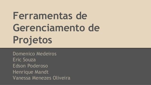Ferramentas de Gerenciamento de Projetos Domenico Medeiros Eric Souza Edson Poderoso Henrique Mandt Vanessa Menezes Olivei...