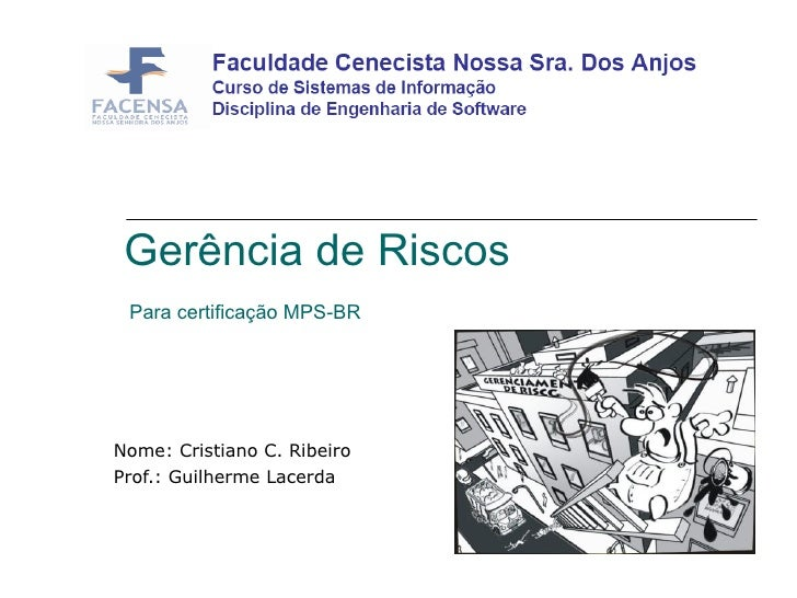 Gerência de Riscos  Para certificação MPS-BR  Nome: Cristiano C. Ribeiro Prof.: Guilherme Lacerda