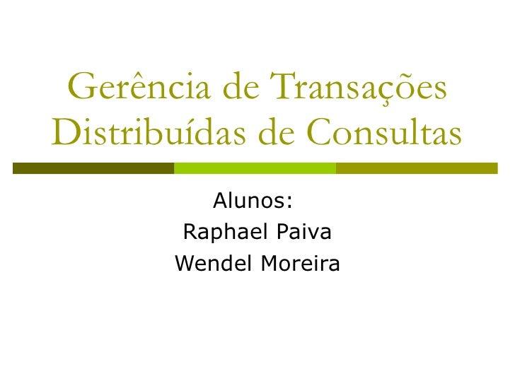 Gerência de Transações Distribuídas de Consultas Alunos:  Raphael Paiva Wendel Moreira