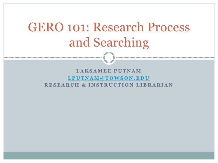 Laksamee Putnam<br />lputnam@towson.edu<br />Research & Instruction Librarian<br />GERO 101: Research Process and Searchin...